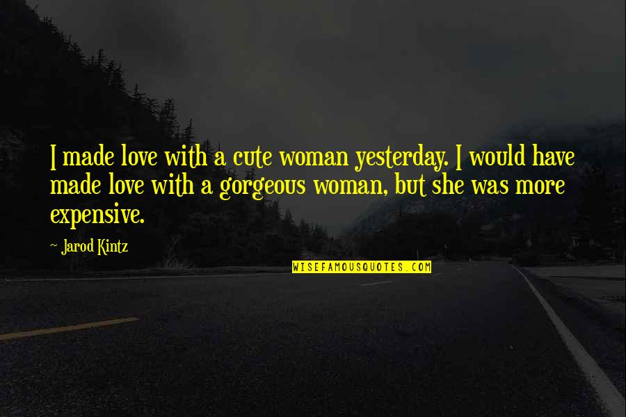 Cute Non Love Quotes By Jarod Kintz: I made love with a cute woman yesterday.