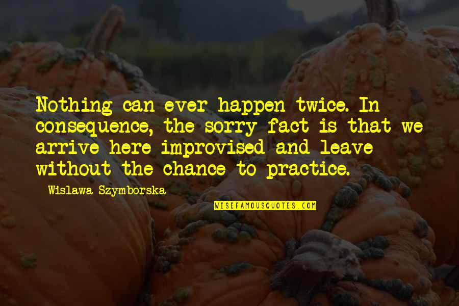 Cute Pun Quotes By Wislawa Szymborska: Nothing can ever happen twice. In consequence, the