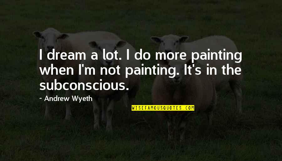 Cute Seersucker Quotes By Andrew Wyeth: I dream a lot. I do more painting
