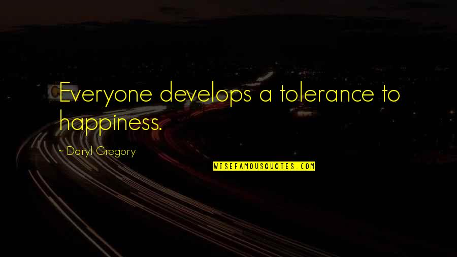 Cute Shark Quotes By Daryl Gregory: Everyone develops a tolerance to happiness.