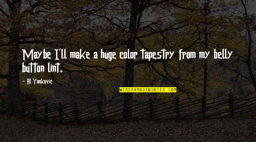 Cute Snowflakes Quotes By Al Yankovic: Maybe I'll make a huge color tapestry from