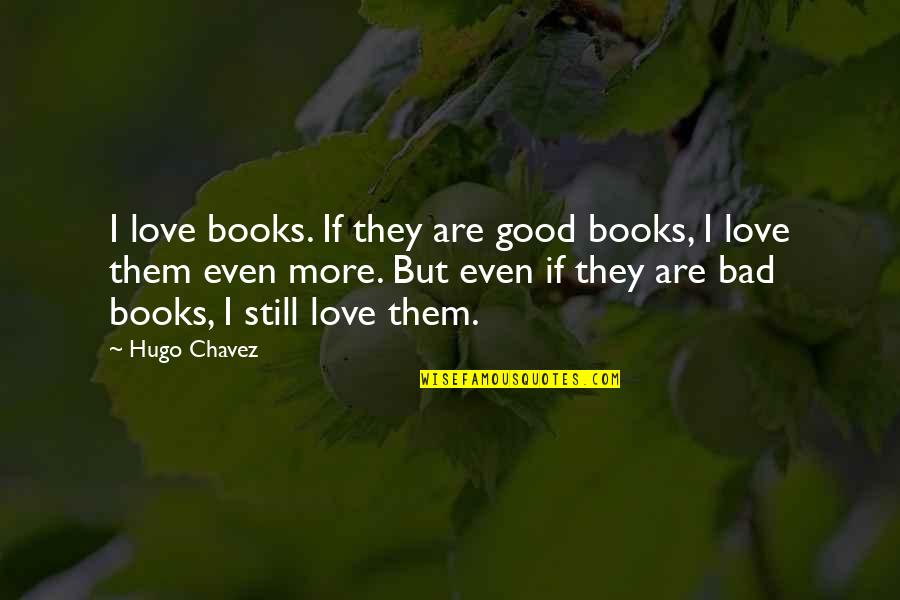 Cute Stoner Quotes By Hugo Chavez: I love books. If they are good books,