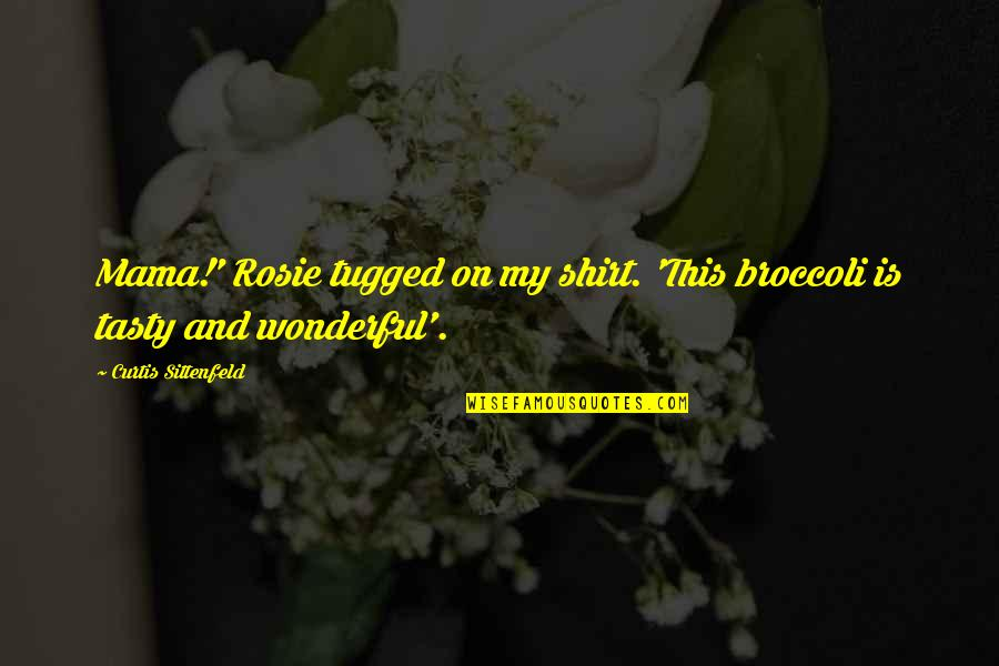 Cute T Shirt Quotes By Curtis Sittenfeld: Mama!' Rosie tugged on my shirt. 'This broccoli
