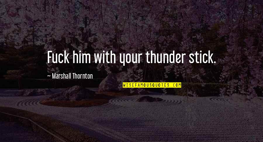 Cute Teddy Bear Quotes By Marshall Thornton: Fuck him with your thunder stick.