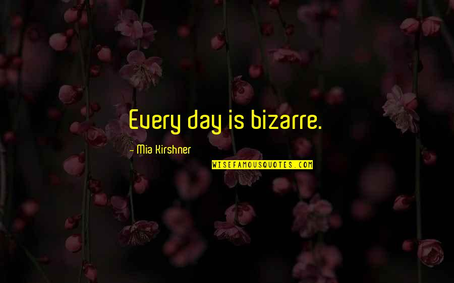 Cute Three Year Anniversary Quotes By Mia Kirshner: Every day is bizarre.
