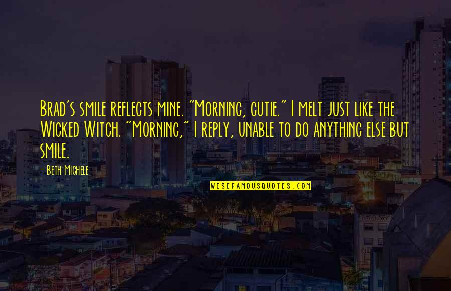 """Cutie Quotes By Beth Michele: Brad's smile reflects mine. """"Morning, cutie."""" I melt"""