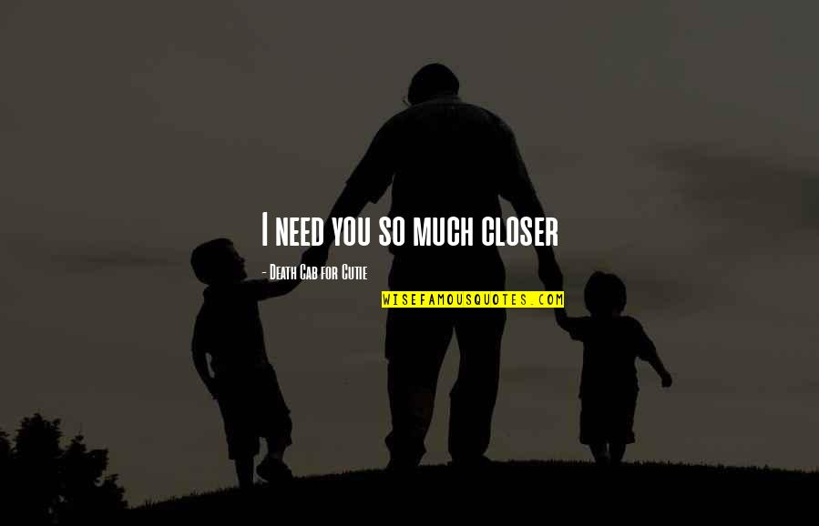 Cutie Quotes By Death Cab For Cutie: I need you so much closer