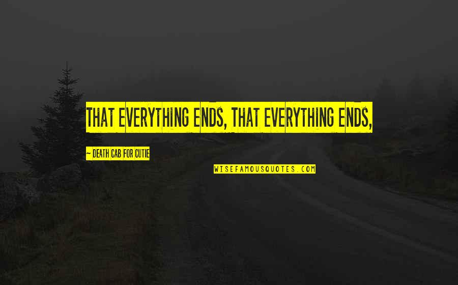 Cutie Quotes By Death Cab For Cutie: That everything ends, That everything ends,