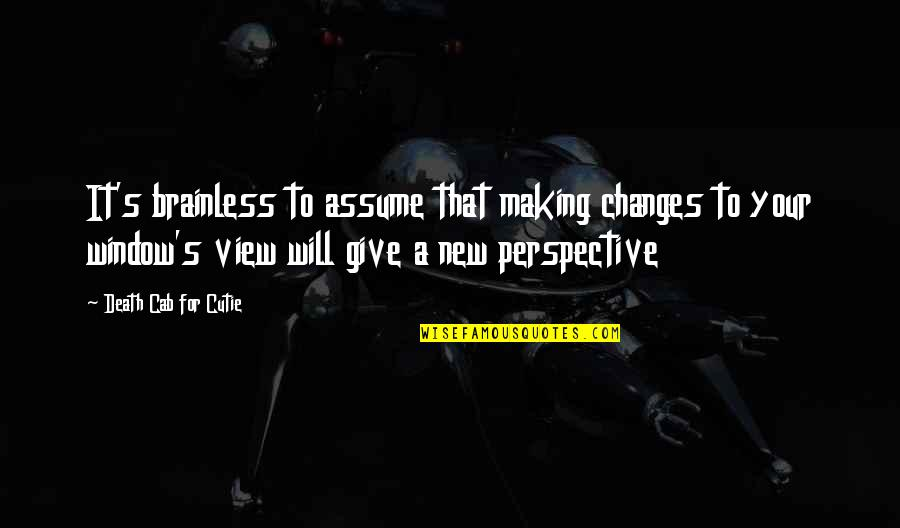 Cutie Quotes By Death Cab For Cutie: It's brainless to assume that making changes to