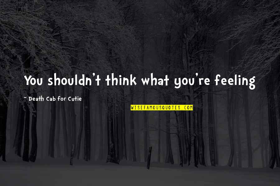Cutie Quotes By Death Cab For Cutie: You shouldn't think what you're feeling