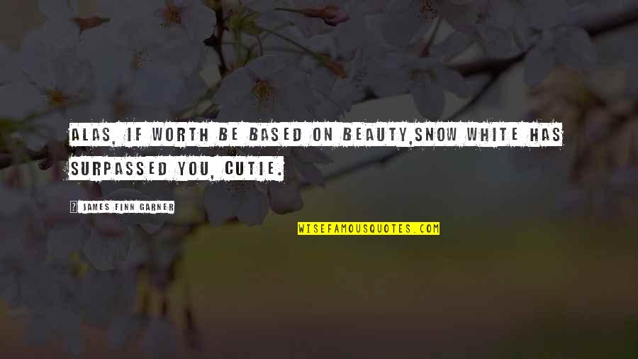 Cutie Quotes By James Finn Garner: Alas, if worth be based on beauty,Snow White