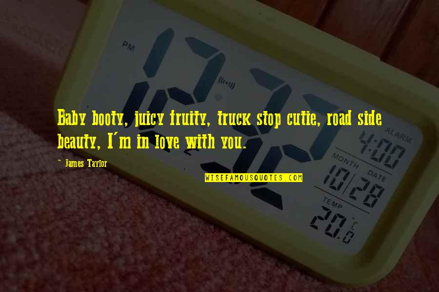 Cutie Quotes By James Taylor: Baby booty, juicy fruity, truck stop cutie, road