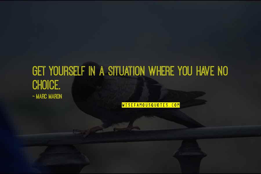 Cutright Quotes By Marc Maron: Get yourself in a situation where you have