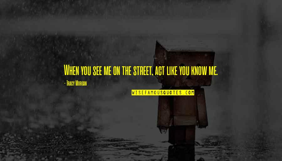 Cutright Quotes By Tracy Morgan: When you see me on the street, act