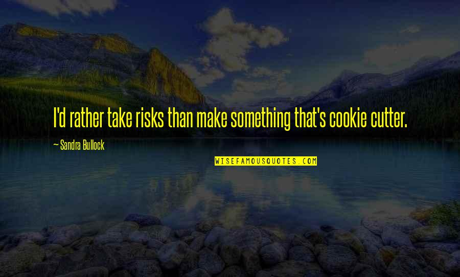 Cutters Quotes By Sandra Bullock: I'd rather take risks than make something that's