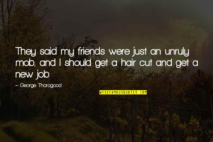 Cutting Friends Off Quotes By George Thorogood: They said my friends were just an unruly