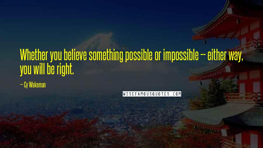 Cy Wakeman quotes: Whether you believe something possible or impossible -- either way, you will be right.