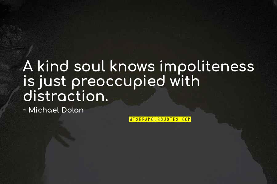 Cyber Bullying Brainy Quotes By Michael Dolan: A kind soul knows impoliteness is just preoccupied