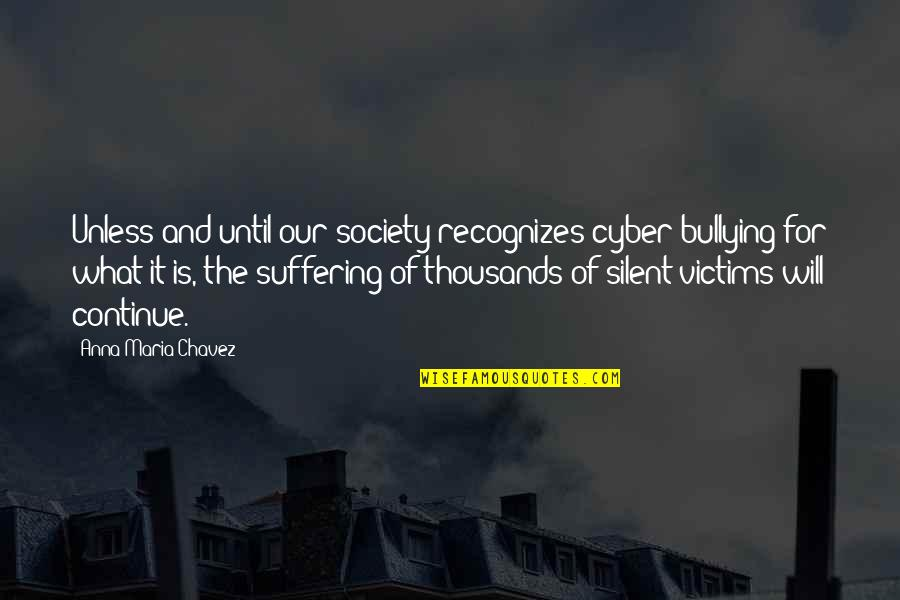 Cyber Quotes By Anna Maria Chavez: Unless and until our society recognizes cyber bullying