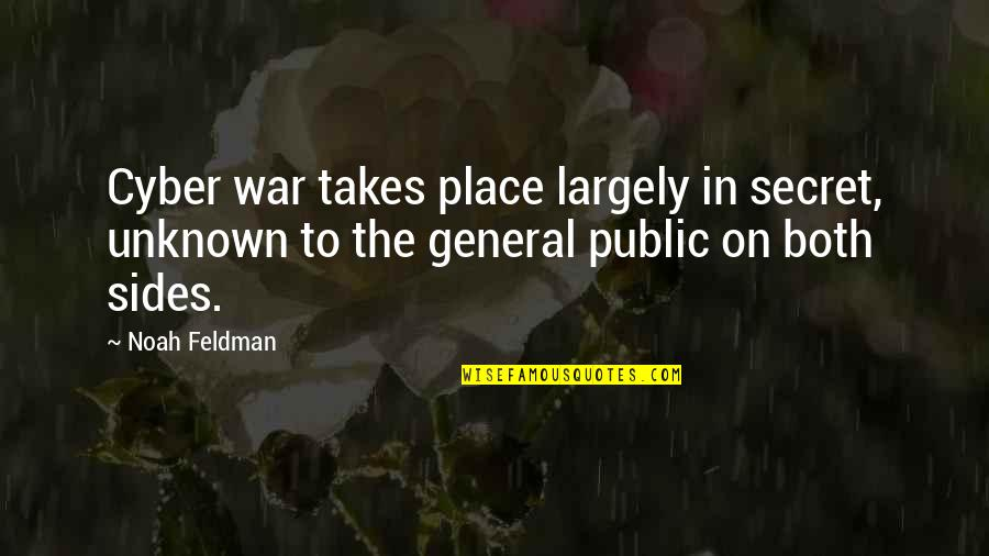 Cyber Quotes By Noah Feldman: Cyber war takes place largely in secret, unknown