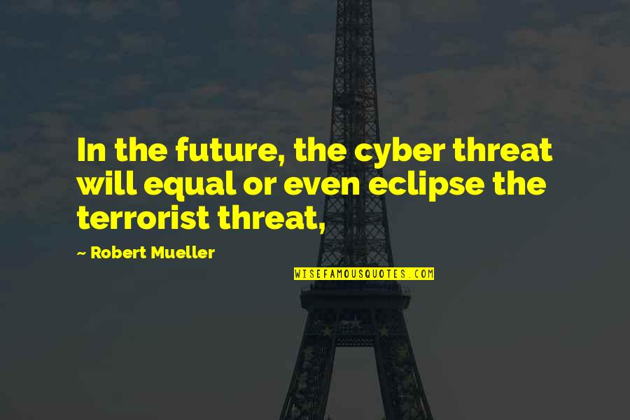 Cyber Quotes By Robert Mueller: In the future, the cyber threat will equal