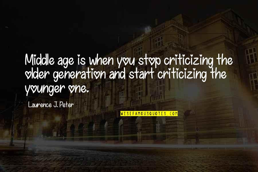 Cybergeddon Quotes By Laurence J. Peter: Middle age is when you stop criticizing the