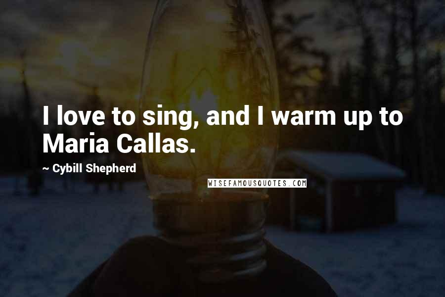 Cybill Shepherd quotes: I love to sing, and I warm up to Maria Callas.