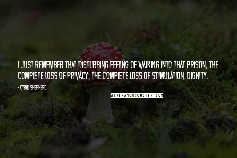 Cybill Shepherd quotes: I just remember that disturbing feeling of walking into that prison, the complete loss of privacy, the complete loss of stimulation, dignity.