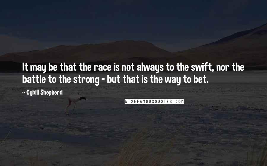 Cybill Shepherd quotes: It may be that the race is not always to the swift, nor the battle to the strong - but that is the way to bet.