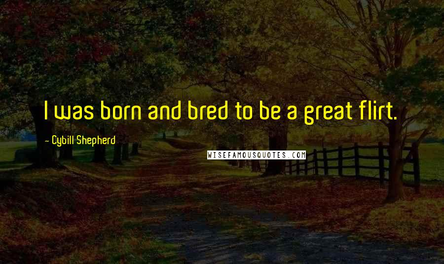 Cybill Shepherd quotes: I was born and bred to be a great flirt.