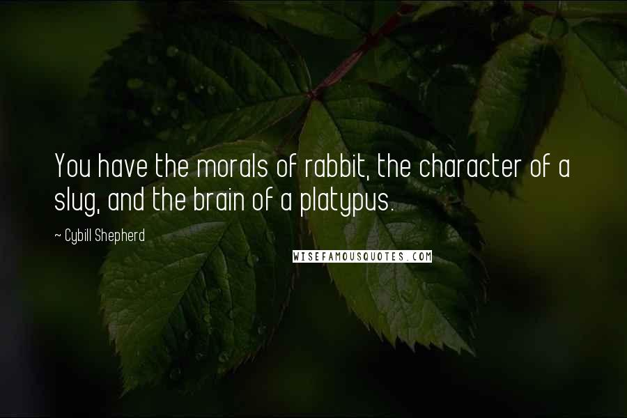 Cybill Shepherd quotes: You have the morals of rabbit, the character of a slug, and the brain of a platypus.