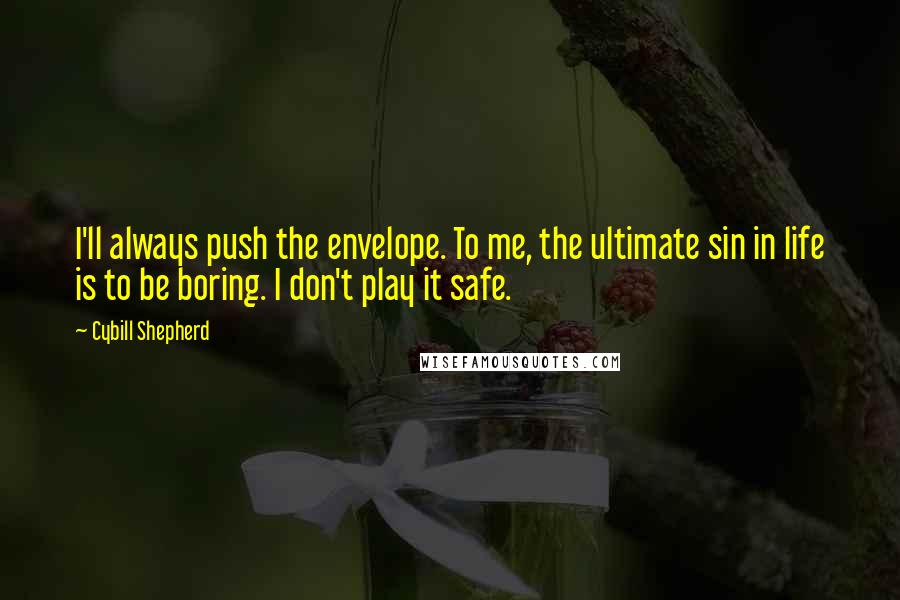 Cybill Shepherd quotes: I'll always push the envelope. To me, the ultimate sin in life is to be boring. I don't play it safe.