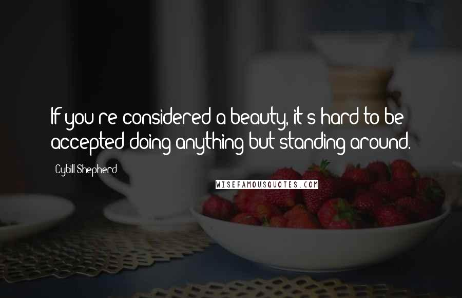 Cybill Shepherd quotes: If you're considered a beauty, it's hard to be accepted doing anything but standing around.