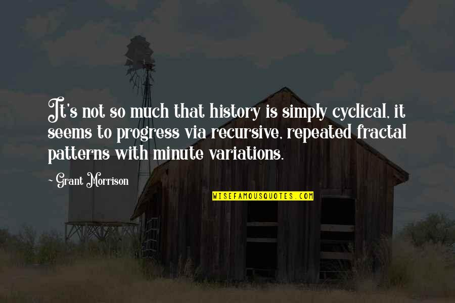 Cyclical History Quotes By Grant Morrison: It's not so much that history is simply