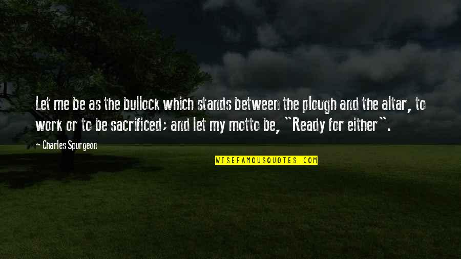 Cyhi Da Prynce Quotes By Charles Spurgeon: Let me be as the bullock which stands