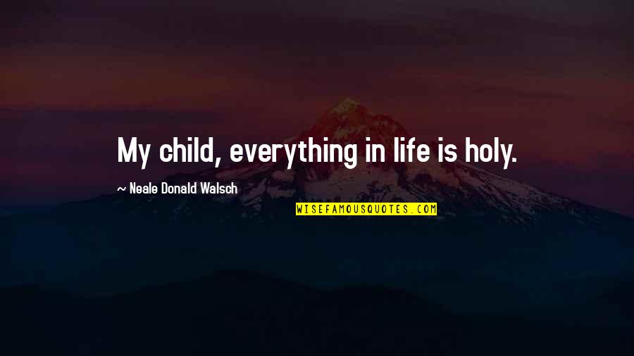 Cyhi Da Prynce Quotes By Neale Donald Walsch: My child, everything in life is holy.