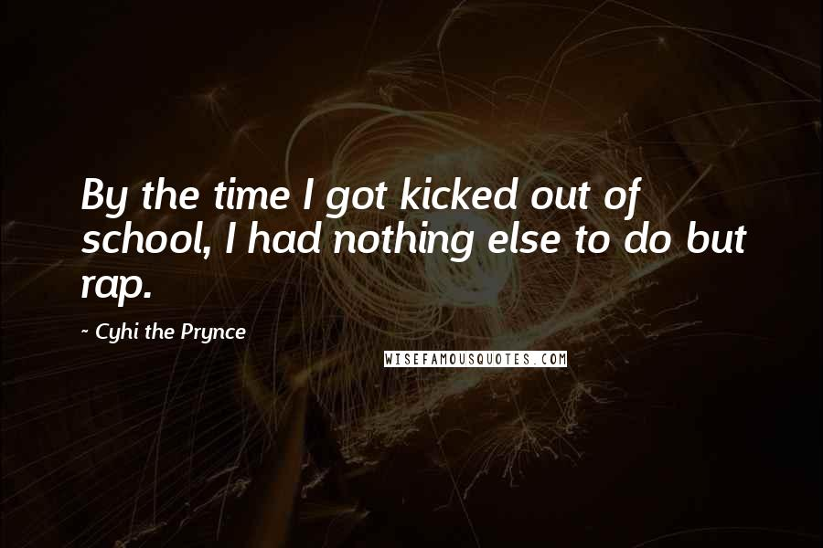 Cyhi The Prynce quotes: By the time I got kicked out of school, I had nothing else to do but rap.