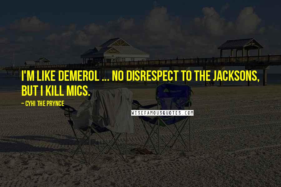 Cyhi The Prynce quotes: I'm like Demerol ... No disrespect to the Jacksons, but I kill mics.