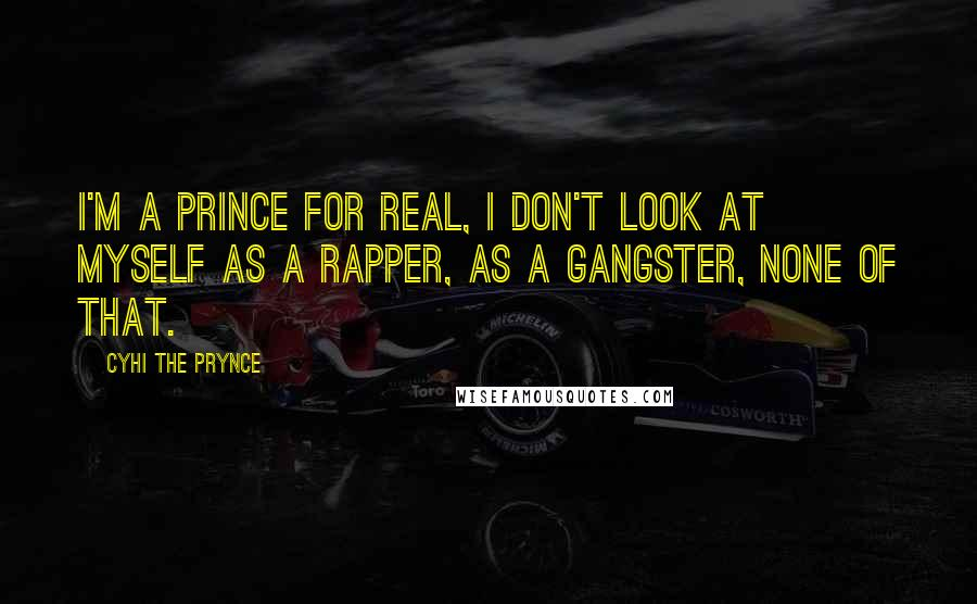 Cyhi The Prynce quotes: I'm a prince for real, I don't look at myself as a rapper, as a gangster, none of that.