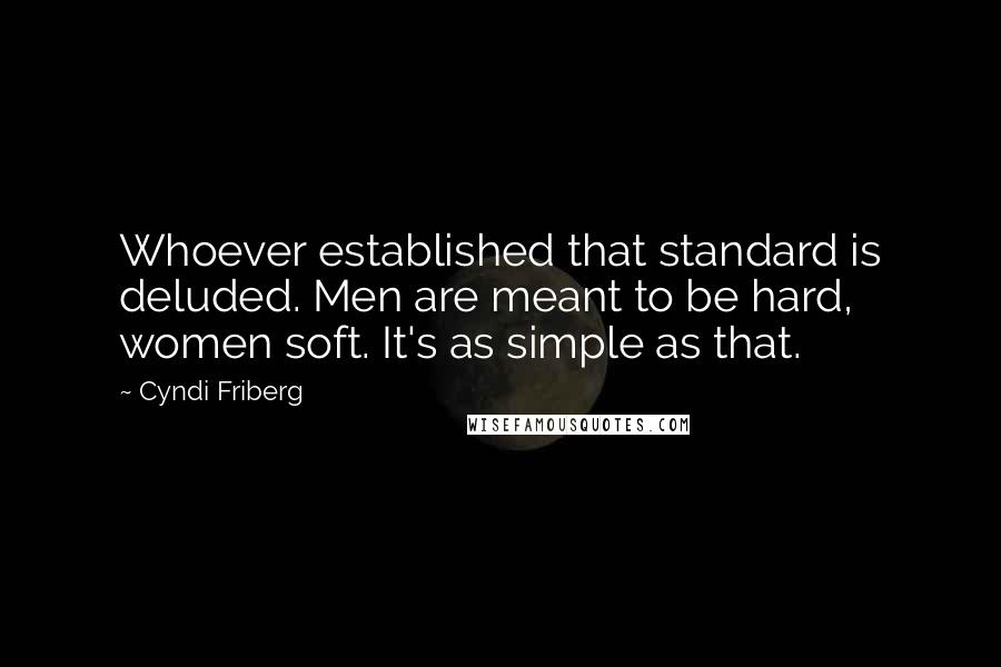 Cyndi Friberg quotes: Whoever established that standard is deluded. Men are meant to be hard, women soft. It's as simple as that.