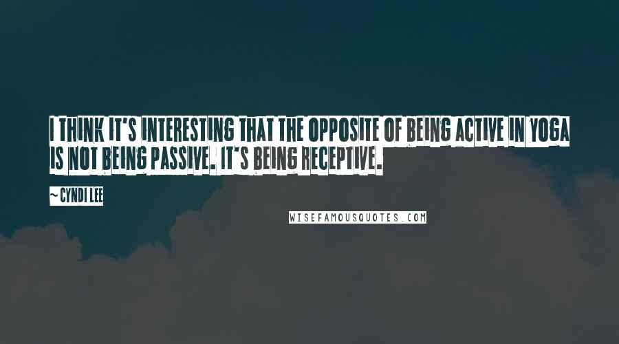 Cyndi Lee quotes: I think it's interesting that the opposite of being active in yoga is not being passive. It's being receptive.