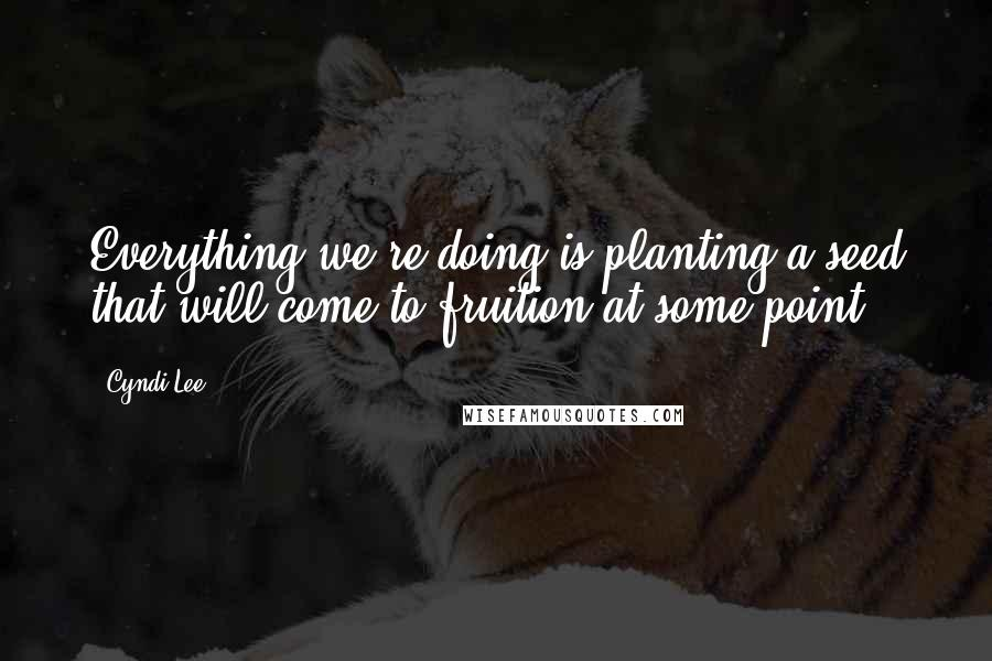 Cyndi Lee quotes: Everything we're doing is planting a seed that will come to fruition at some point