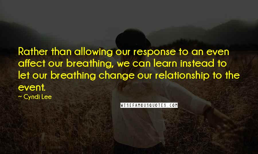 Cyndi Lee quotes: Rather than allowing our response to an even affect our breathing, we can learn instead to let our breathing change our relationship to the event.