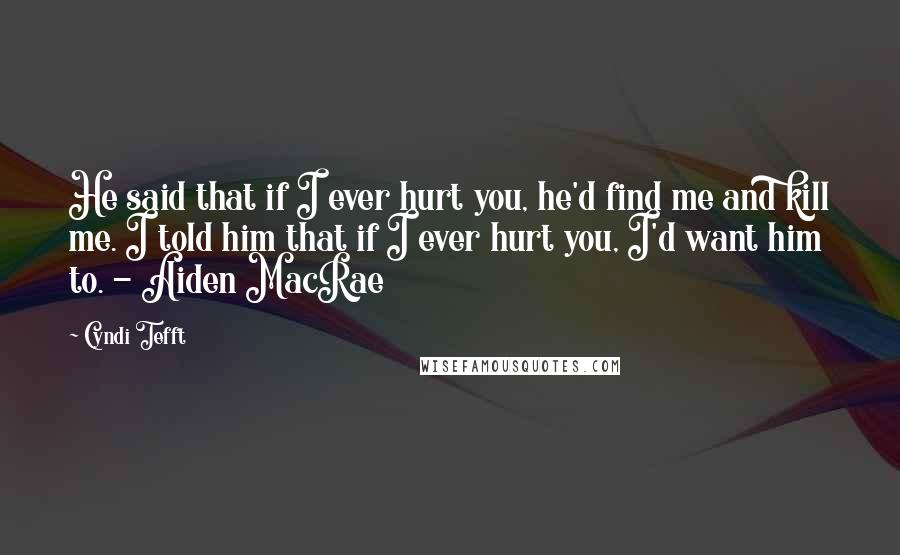 Cyndi Tefft quotes: He said that if I ever hurt you, he'd find me and kill me. I told him that if I ever hurt you, I'd want him to. - Aiden MacRae