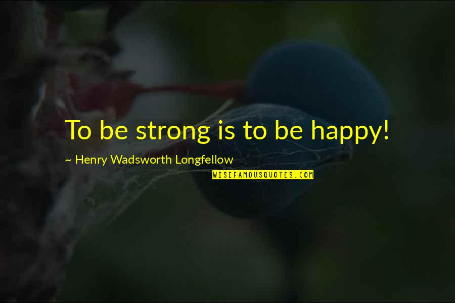 Cynomorphic Quotes By Henry Wadsworth Longfellow: To be strong is to be happy!