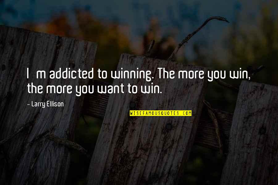 Cynomorphic Quotes By Larry Ellison: I'm addicted to winning. The more you win,