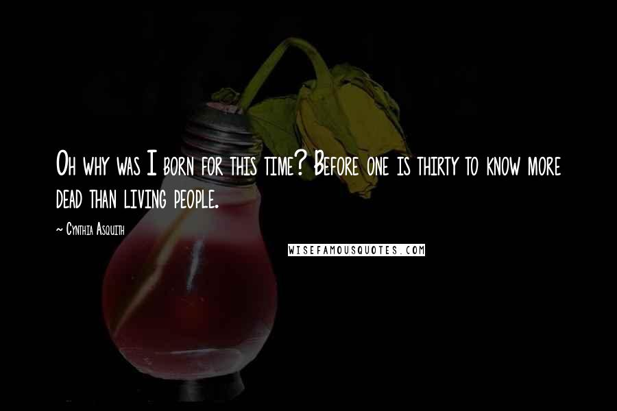 Cynthia Asquith quotes: Oh why was I born for this time? Before one is thirty to know more dead than living people.