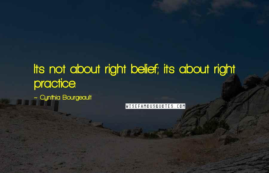 Cynthia Bourgeault quotes: It's not about right belief; it's about right practice.