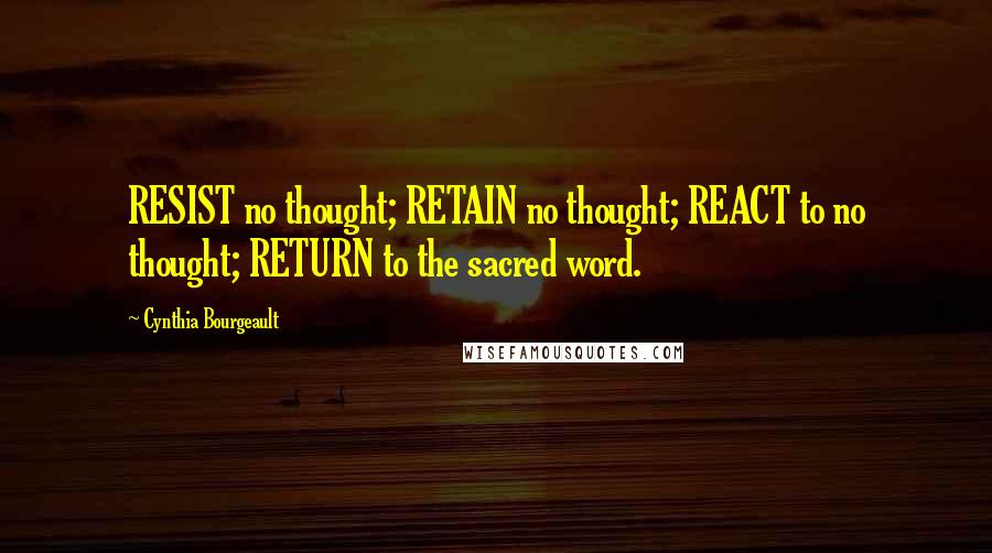 Cynthia Bourgeault quotes: RESIST no thought; RETAIN no thought; REACT to no thought; RETURN to the sacred word.