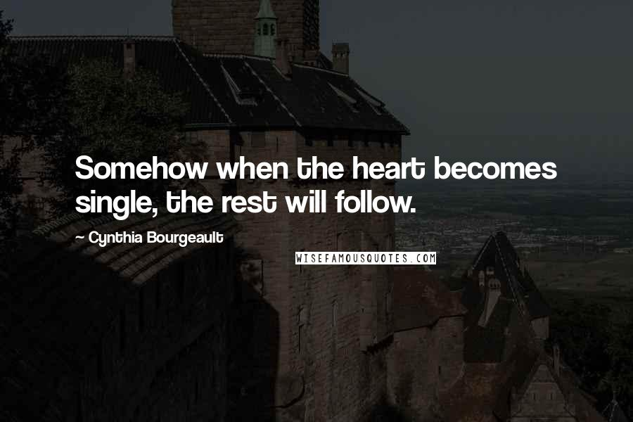 Cynthia Bourgeault quotes: Somehow when the heart becomes single, the rest will follow.